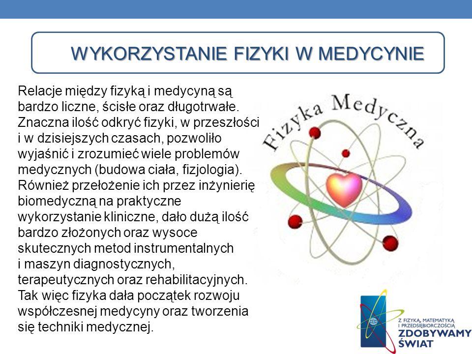 WYKORZYSTANIE FIZYKI W MEDYCYNIE Relacje między fizyką i medycyną są bardzo liczne, ścisłe oraz długotrwałe. Znaczna ilość odkryć fizyki, w przeszłośc