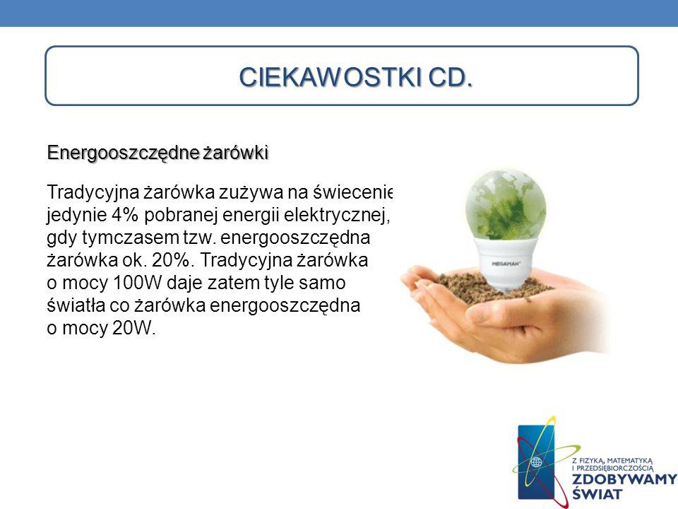 CIEKAWOSTKI CD. Energooszczędne żarówki Tradycyjna żarówka zużywa na świecenie jedynie 4% pobranej energii elektrycznej, gdy tymczasem tzw. energooszc