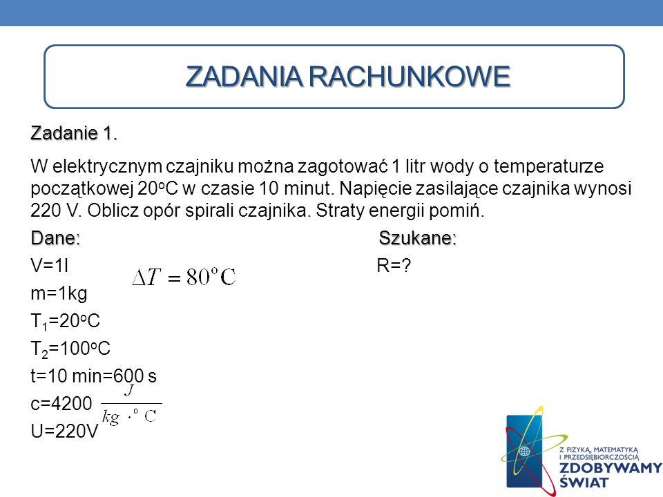 ZADANIA RACHUNKOWE Zadanie 1. W elektrycznym czajniku można zagotować 1 litr wody o temperaturze początkowej 20 o C w czasie 10 minut. Napięcie zasila