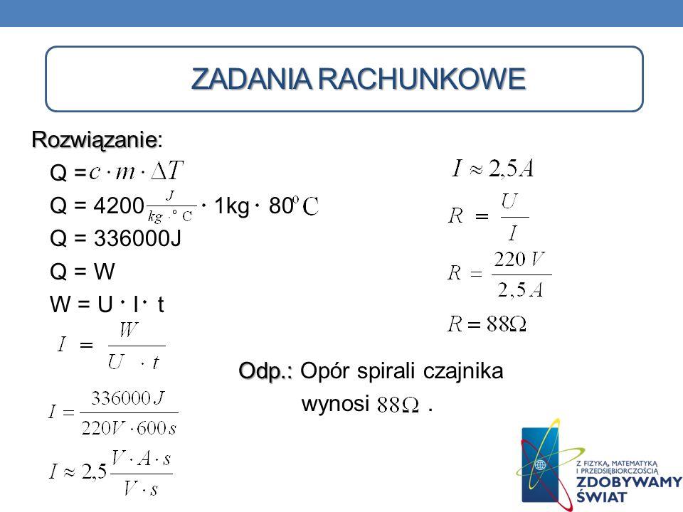 ZADANIA RACHUNKOWE Rozwiązanie Rozwiązanie: Q = Q = 4200 1kg 80 Q = 336000J Q = W W = U I t Odp.: Odp.: Opór spirali czajnika wynosi.