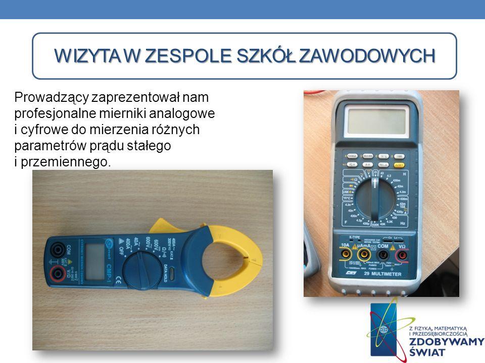 WIZYTA W ZESPOLE SZKÓŁ ZAWODOWYCH WIZYTA W ZESPOLE SZKÓŁ ZAWODOWYCH Prowadzący zaprezentował nam profesjonalne mierniki analogowe i cyfrowe do mierzen