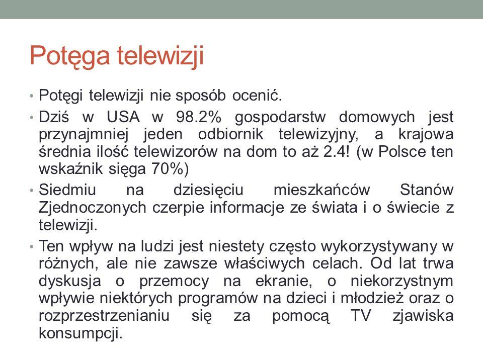 Potęga telewizji Potęgi telewizji nie sposób ocenić. Dziś w USA w 98.2% gospodarstw domowych jest przynajmniej jeden odbiornik telewizyjny, a krajowa