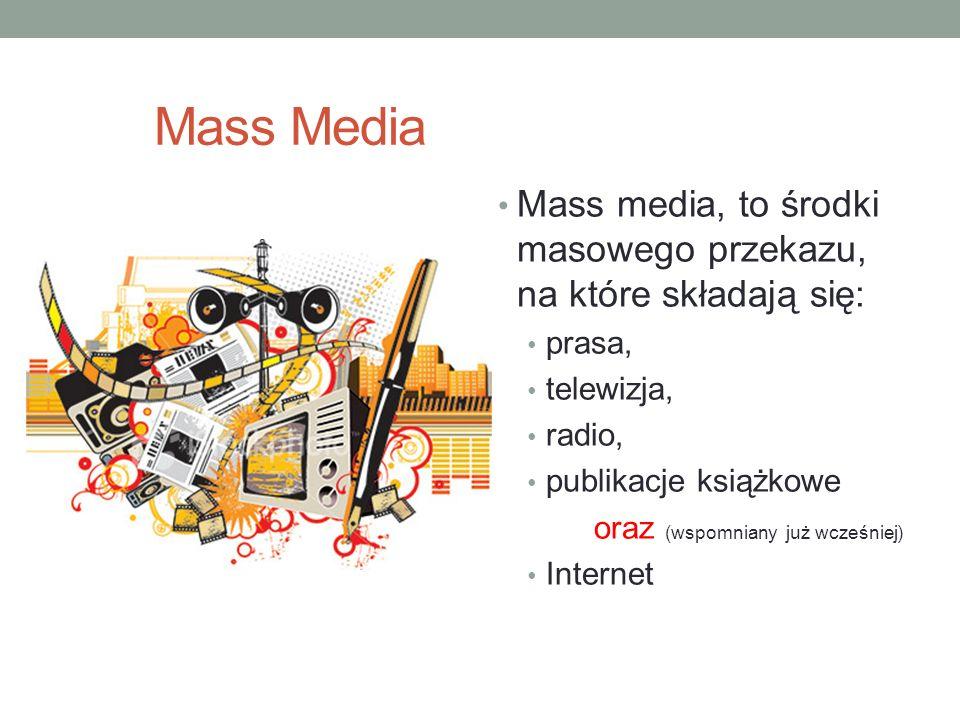 Mass Media Mass media, to środki masowego przekazu, na które składają się: prasa, telewizja, radio, publikacje książkowe oraz (wspomniany już wcześnie