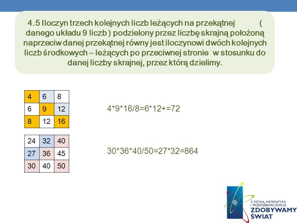 4.5 Iloczyn trzech kolejnych liczb leżących na przekątnej ( danego układu 9 liczb ) podzielony przez liczbę skrajną położoną naprzeciw danej przekątnej równy jest iloczynowi dwóch kolejnych liczb środkowych – leżących po przeciwnej stronie w stosunku do danej liczby skrajnej, przez którą dzielimy.