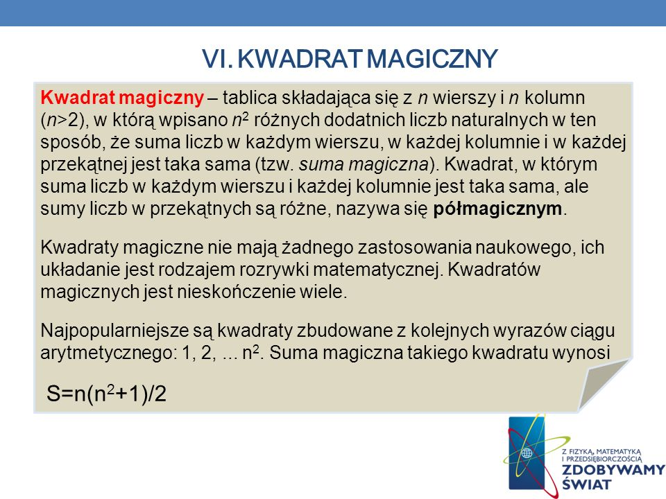 VI. KWADRAT MAGICZNY Kwadrat magiczny – tablica składająca się z n wierszy i n kolumn (n>2), w którą wpisano n 2 różnych dodatnich liczb naturalnych w