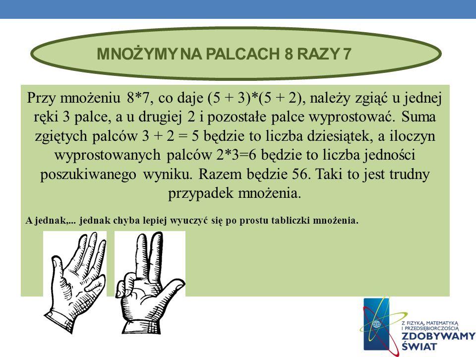 MNOŻYMY NA PALCACH 8 RAZY 7 Przy mnożeniu 8*7, co daje (5 + 3)*(5 + 2), należy zgiąć u jednej ręki 3 palce, a u drugiej 2 i pozostałe palce wyprostować.
