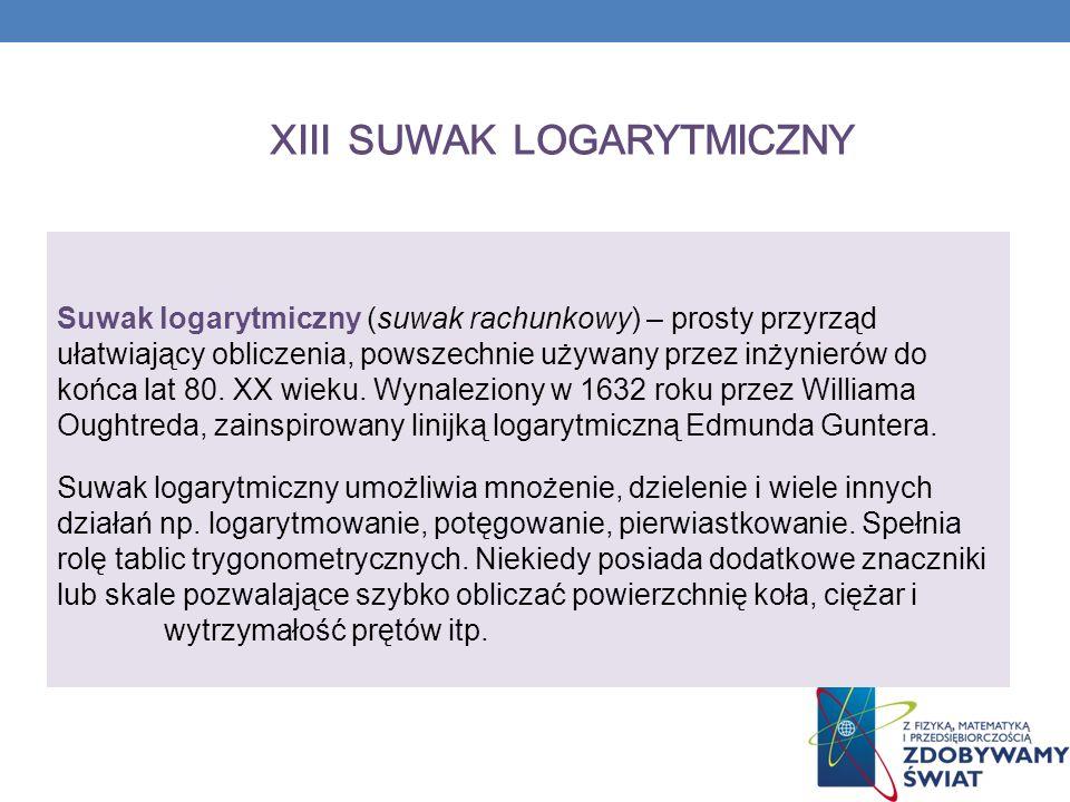 XIII SUWAK LOGARYTMICZNY Suwak logarytmiczny (suwak rachunkowy) – prosty przyrząd ułatwiający obliczenia, powszechnie używany przez inżynierów do końca lat 80.