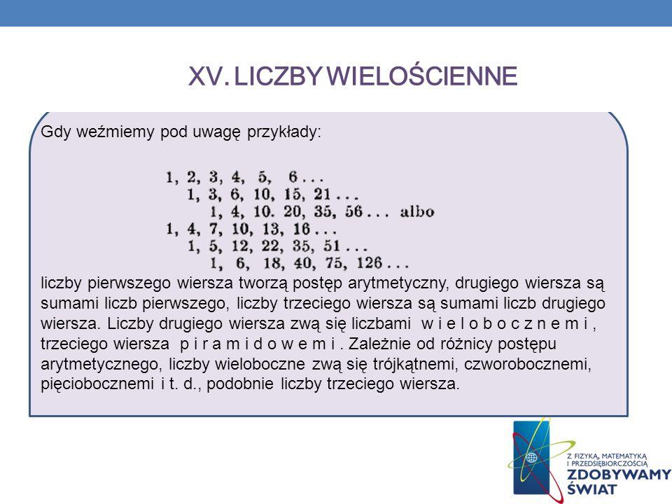 XV. LICZBY WIELOŚCIENNE Gdy weźmiemy pod uwagę przykłady: liczby pierwszego wiersza tworzą postęp arytmetyczny, drugiego wiersza są sumami liczb pierw