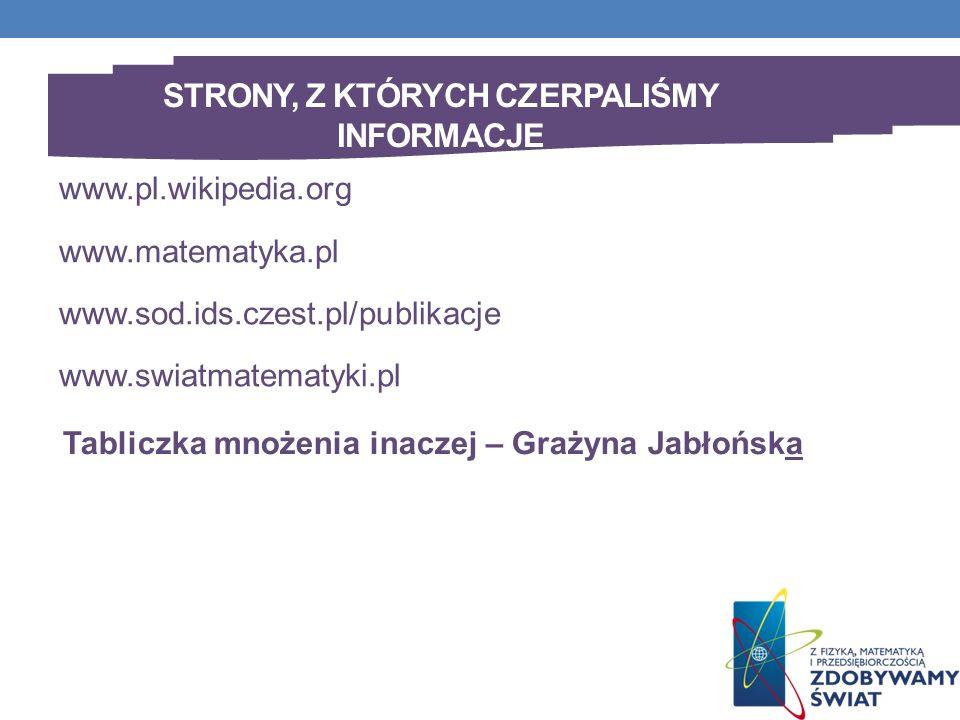 STRONY, Z KTÓRYCH CZERPALIŚMY INFORMACJE www.pl.wikipedia.org www.matematyka.pl www.sod.ids.czest.pl/publikacje www.swiatmatematyki.pl Tabliczka mnożenia inaczej – Grażyna Jabłońska
