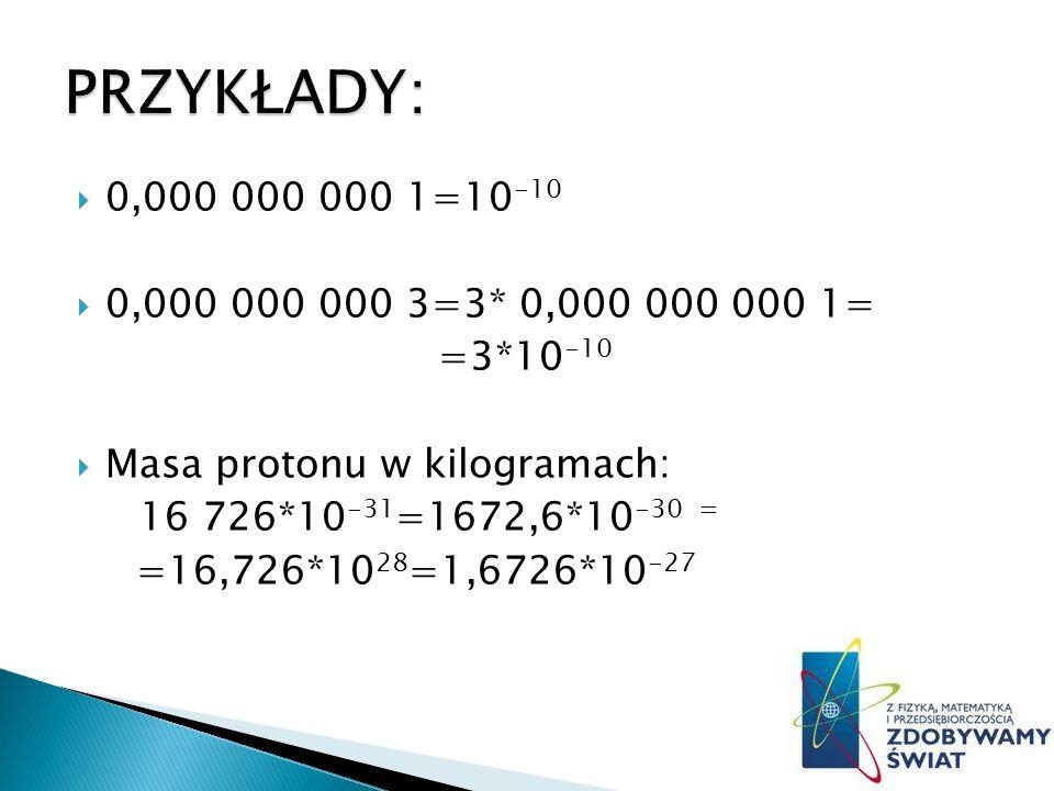 0,000 000 000 1=10 -10 0,000 000 000 3=3* 0,000 000 000 1= =3*10 -10 Masa protonu w kilogramach: 16 726*10 -31 =1672,6*10 -30 = =16,726*10 28 =1,6726*10 -27