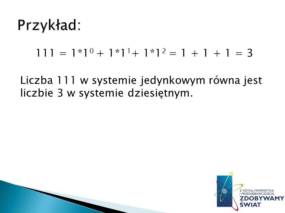 111 = 1*1 0 + 1*1 1 + 1*1 2 = 1 + 1 + 1 = 3 Liczba 111 w systemie jedynkowym równa jest liczbie 3 w systemie dziesiętnym.