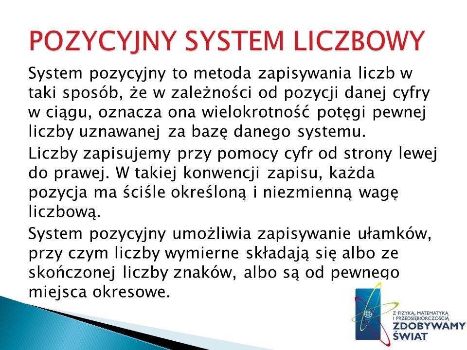 System pozycyjny to metoda zapisywania liczb w taki sposób, że w zależności od pozycji danej cyfry w ciągu, oznacza ona wielokrotność potęgi pewnej liczby uznawanej za bazę danego systemu.