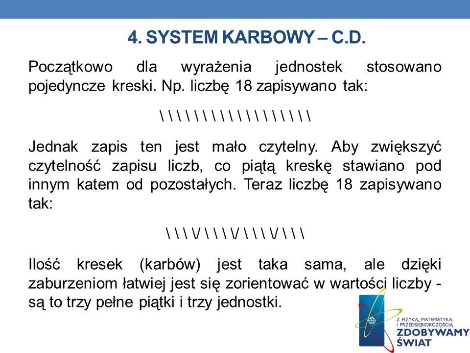 4. SYSTEM KARBOWY – C.D. Początkowo dla wyrażenia jednostek stosowano pojedyncze kreski. Np. liczbę 18 zapisywano tak: \ \ \ \ \ \ \ \ \ Jednak zapis
