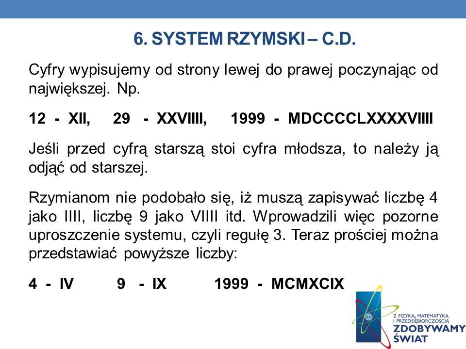 6. SYSTEM RZYMSKI – C.D. Cyfry wypisujemy od strony lewej do prawej poczynając od największej. Np. 12 - XII, 29 - XXVIIII, 1999 - MDCCCCLXXXXVIIII Jeś