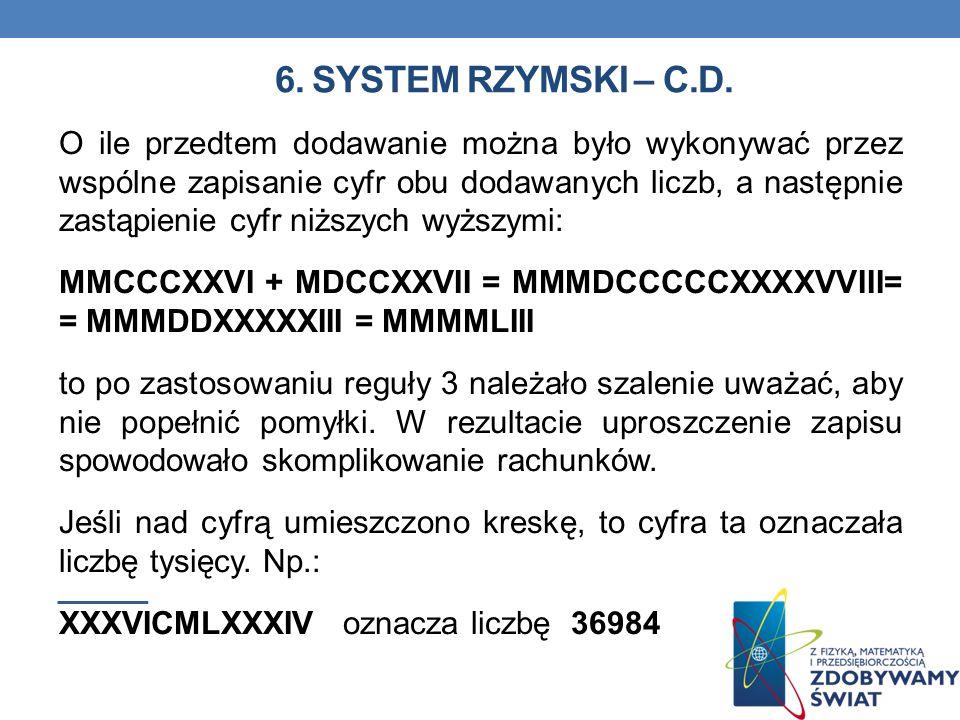 6. SYSTEM RZYMSKI – C.D. O ile przedtem dodawanie można było wykonywać przez wspólne zapisanie cyfr obu dodawanych liczb, a następnie zastąpienie cyfr