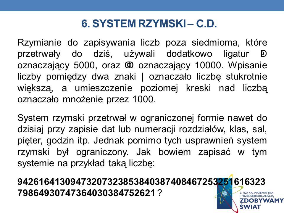 6. SYSTEM RZYMSKI – C.D. Rzymianie do zapisywania liczb poza siedmioma, które przetrwały do dziś, używali dodatkowo ligatur oznaczający 5000, oraz ozn