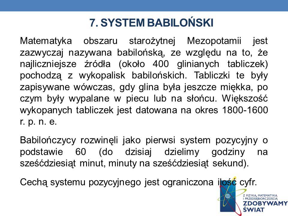 7. SYSTEM BABILOŃSKI Matematyka obszaru starożytnej Mezopotamii jest zazwyczaj nazywana babilońską, ze względu na to, że najliczniejsze źródła (około
