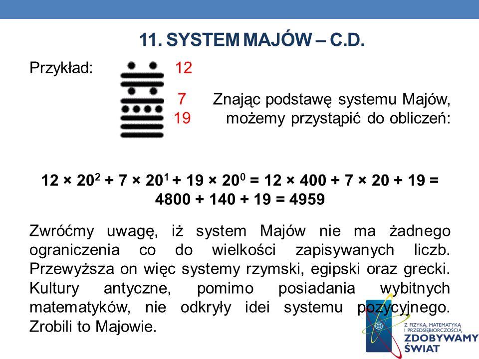 11. SYSTEM MAJÓW – C.D. Przykład: 12 7 Znając podstawę systemu Majów, 19 możemy przystąpić do obliczeń: 12 × 20 2 + 7 × 20 1 + 19 × 20 0 = 12 × 400 +