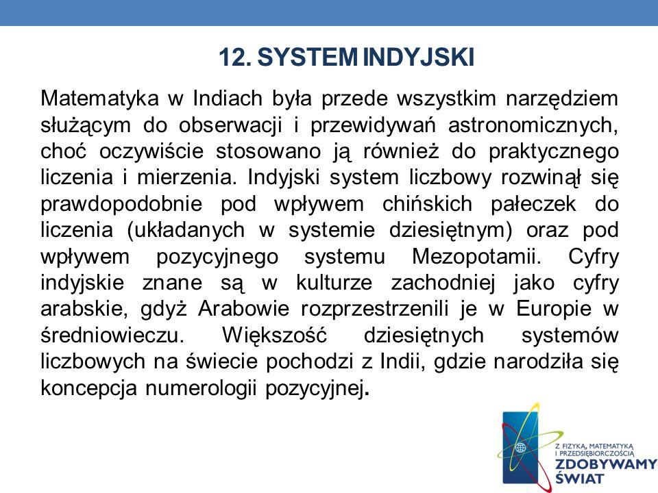 12. SYSTEM INDYJSKI Matematyka w Indiach była przede wszystkim narzędziem służącym do obserwacji i przewidywań astronomicznych, choć oczywiście stosow