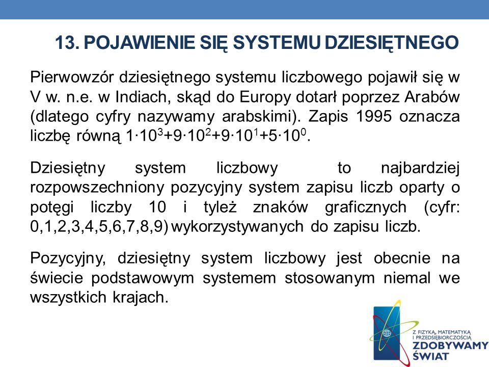 13. POJAWIENIE SIĘ SYSTEMU DZIESIĘTNEGO Pierwowzór dziesiętnego systemu liczbowego pojawił się w V w. n.e. w Indiach, skąd do Europy dotarł poprzez Ar