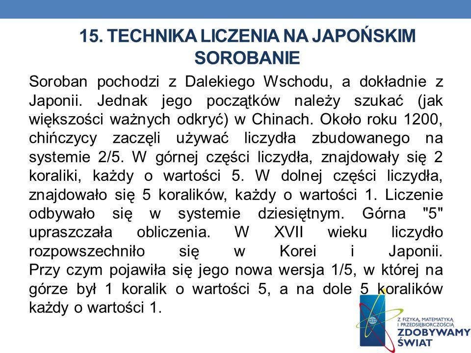15. TECHNIKA LICZENIA NA JAPOŃSKIM SOROBANIE Soroban pochodzi z Dalekiego Wschodu, a dokładnie z Japonii. Jednak jego początków należy szukać (jak wię
