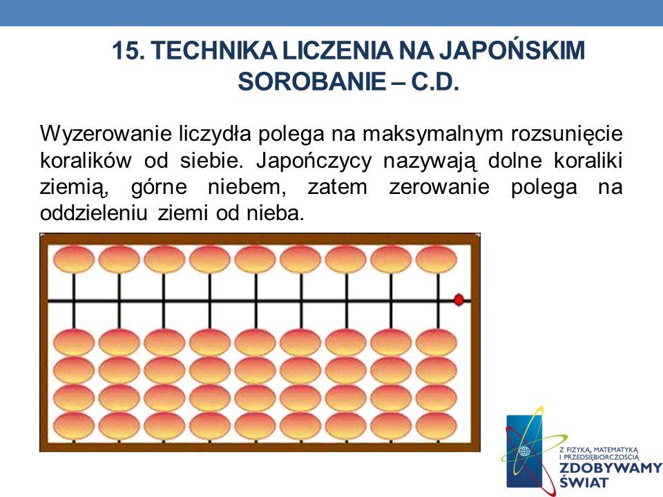 15. TECHNIKA LICZENIA NA JAPOŃSKIM SOROBANIE – C.D. Wyzerowanie liczydła polega na maksymalnym rozsunięcie koralików od siebie. Japończycy nazywają do