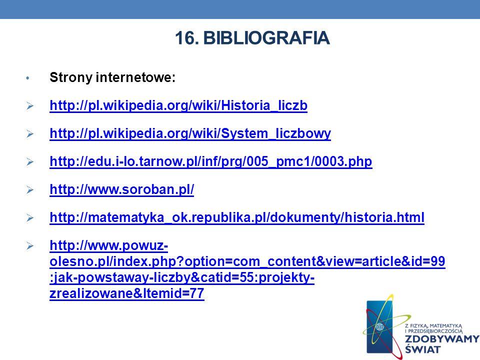 16. BIBLIOGRAFIA Strony internetowe: http://pl.wikipedia.org/wiki/Historia_liczb http://pl.wikipedia.org/wiki/System_liczbowy http://edu.i-lo.tarnow.p