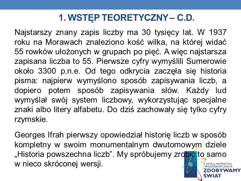 1. WSTĘP TEORETYCZNY – C.D. Najstarszy znany zapis liczby ma 30 tysięcy lat. W 1937 roku na Morawach znaleziono kość wilka, na której widać 55 rowków