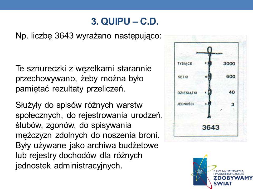 3. QUIPU – C.D. Np. liczbę 3643 wyrażano następująco: Te sznureczki z węzełkami starannie przechowywano, żeby można było pamiętać rezultaty przeliczeń