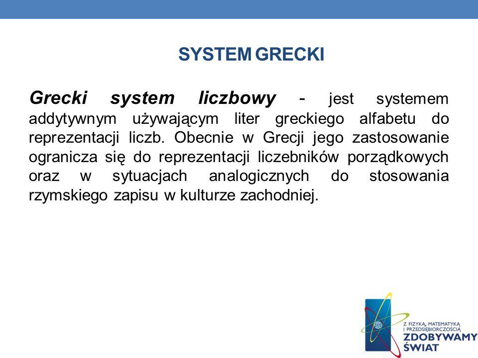 SYSTEM GRECKI Grecki system liczbowy - jest systemem addytywnym używającym liter greckiego alfabetu do reprezentacji liczb.