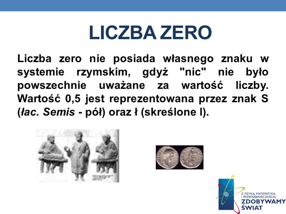 LICZBA ZERO Liczba zero nie posiada własnego znaku w systemie rzymskim, gdyż nic nie było powszechnie uważane za wartość liczby.