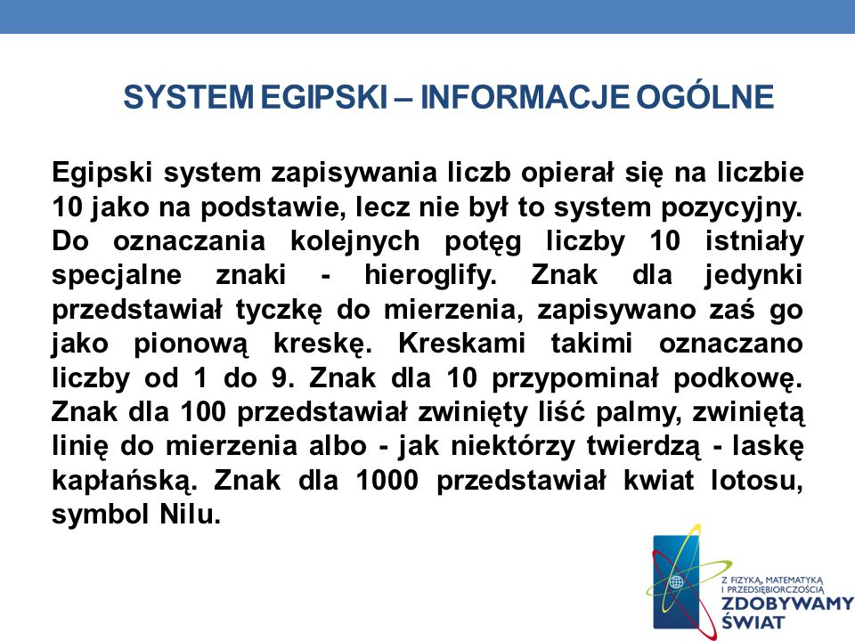 SYSTEM EGIPSKI – INFORMACJE OGÓLNE Egipski system zapisywania liczb opierał się na liczbie 10 jako na podstawie, lecz nie był to system pozycyjny.