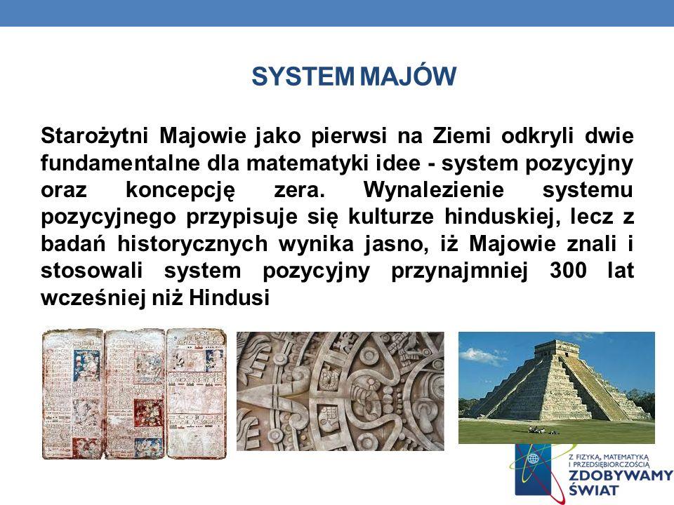 SYSTEM MAJÓW Starożytni Majowie jako pierwsi na Ziemi odkryli dwie fundamentalne dla matematyki idee - system pozycyjny oraz koncepcję zera.