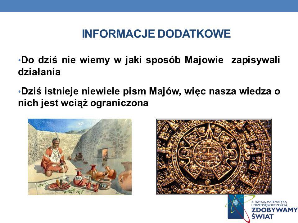 INFORMACJE DODATKOWE Do dziś nie wiemy w jaki sposób Majowie zapisywali działania Dziś istnieje niewiele pism Majów, więc nasza wiedza o nich jest wciąż ograniczona