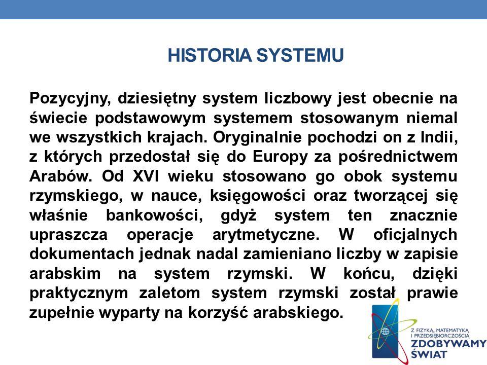 HISTORIA SYSTEMU Pozycyjny, dziesiętny system liczbowy jest obecnie na świecie podstawowym systemem stosowanym niemal we wszystkich krajach.