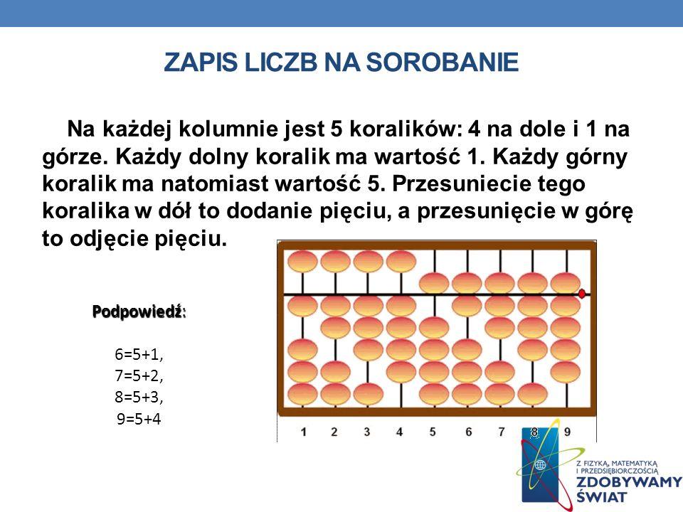 ZAPIS LICZB NA SOROBANIE Na każdej kolumnie jest 5 koralików: 4 na dole i 1 na górze.