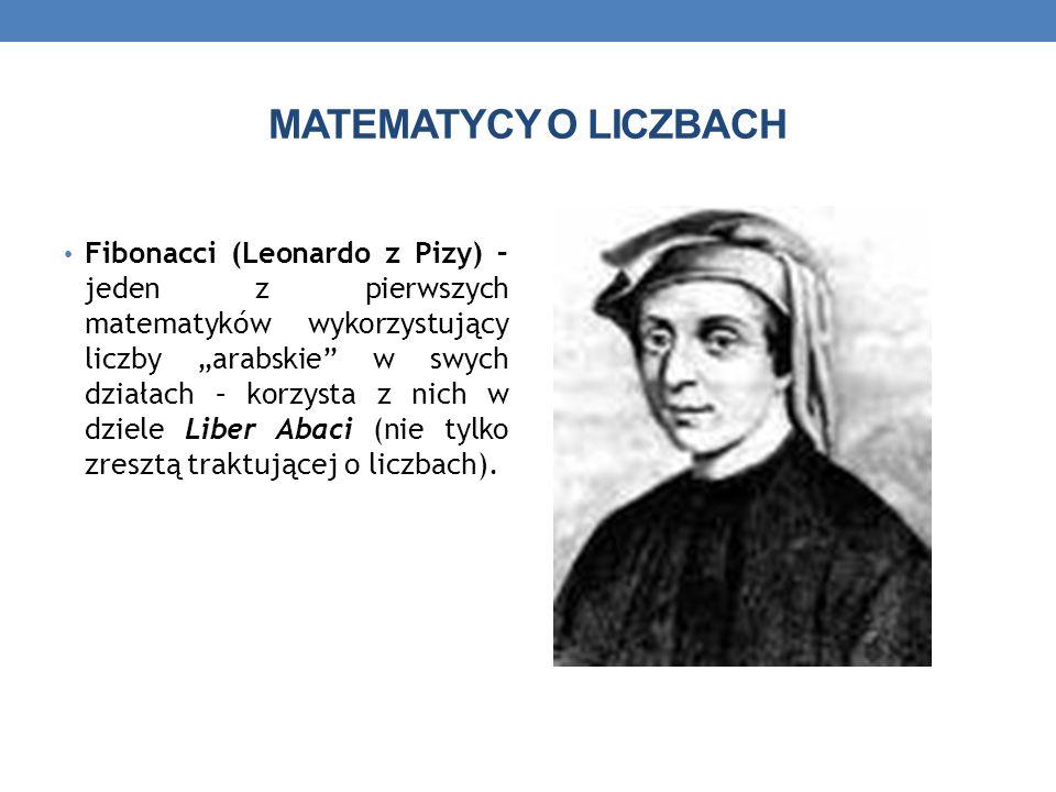 MATEMATYCY O LICZBACH Fibonacci (Leonardo z Pizy) – jeden z pierwszych matematyków wykorzystujący liczby arabskie w swych działach – korzysta z nich w dziele Liber Abaci (nie tylko zresztą traktującej o liczbach).