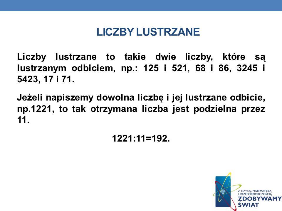 LICZBY LUSTRZANE Liczby lustrzane to takie dwie liczby, które są lustrzanym odbiciem, np.: 125 i 521, 68 i 86, 3245 i 5423, 17 i 71.
