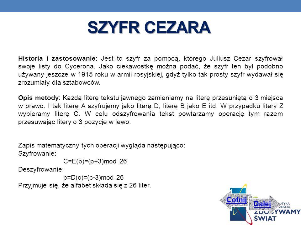 SZYFR CEZARA Historia i zastosowanie: Jest to szyfr za pomocą, którego Juliusz Cezar szyfrował swoje listy do Cycerona.