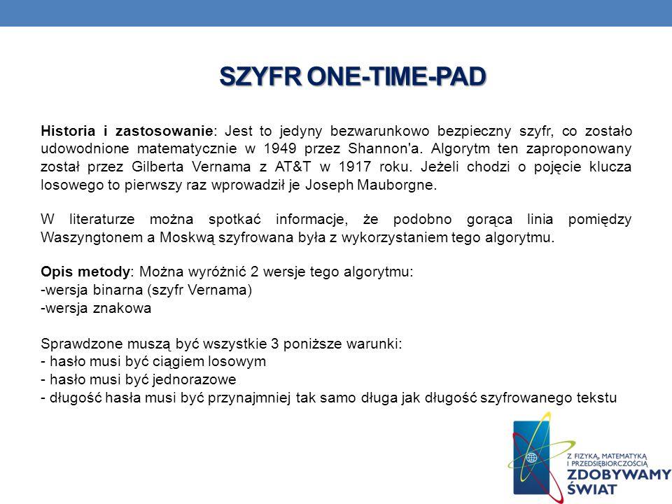 SZYFR ONE-TIME-PAD Historia i zastosowanie: Jest to jedyny bezwarunkowo bezpieczny szyfr, co zostało udowodnione matematycznie w 1949 przez Shannon a.