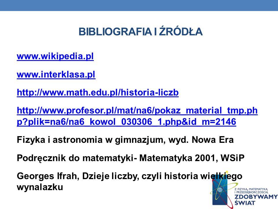 BIBLIOGRAFIA I ŹRÓDŁA www.wikipedia.pl www.interklasa.pl http://www.math.edu.pl/historia-liczb http://www.profesor.pl/mat/na6/pokaz_material_tmp.ph p?plik=na6/na6_kowol_030306_1.php&id_m=2146 Fizyka i astronomia w gimnazjum, wyd.