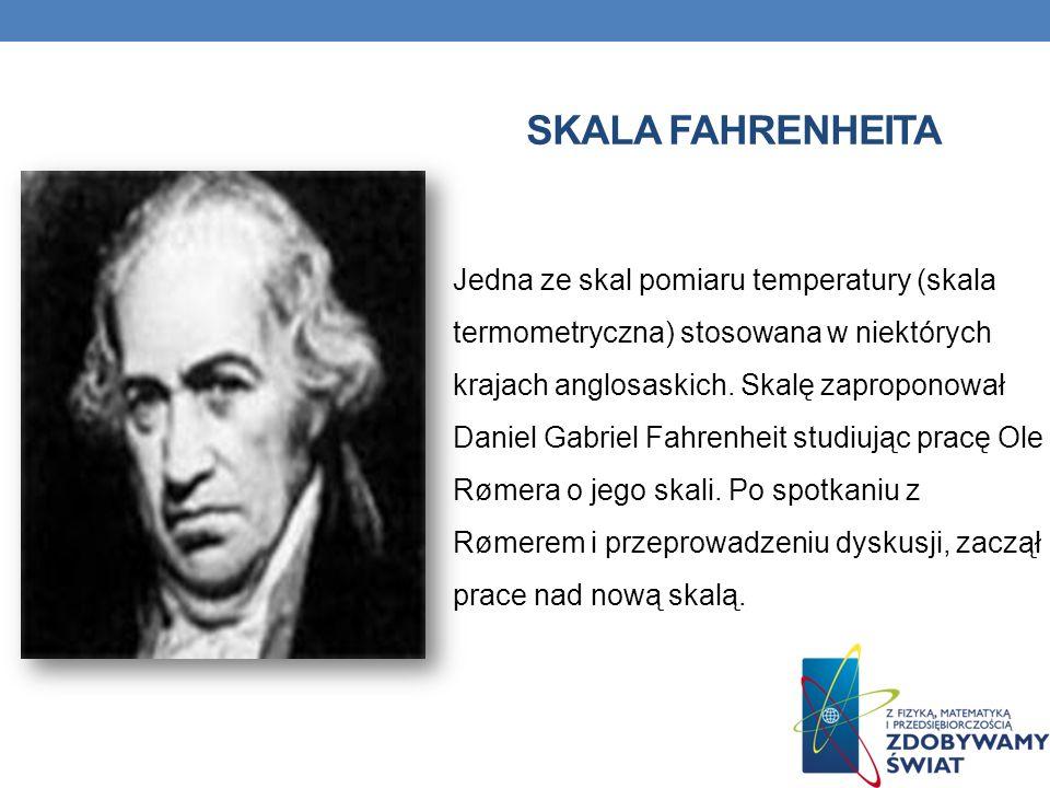 SKALA FAHRENHEITA Jedna ze skal pomiaru temperatury (skala termometryczna) stosowana w niektórych krajach anglosaskich. Skalę zaproponował Daniel Gabr