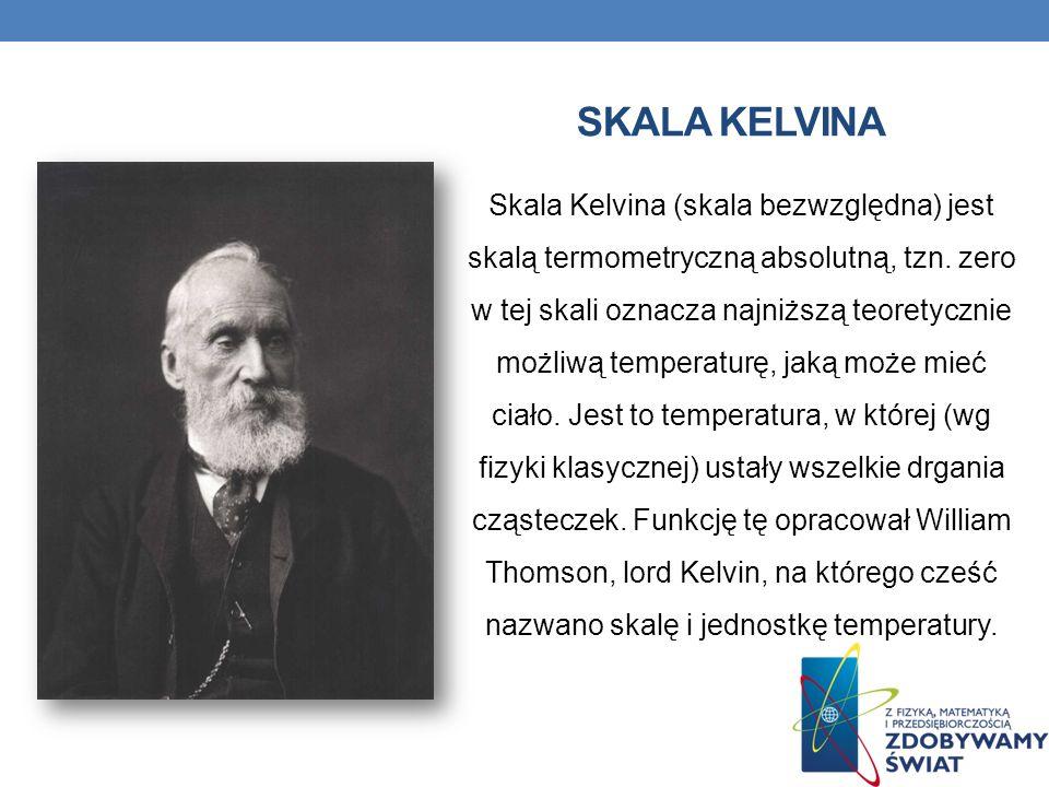 SKALA KELVINA Skala Kelvina (skala bezwzględna) jest skalą termometryczną absolutną, tzn. zero w tej skali oznacza najniższą teoretycznie możliwą temp