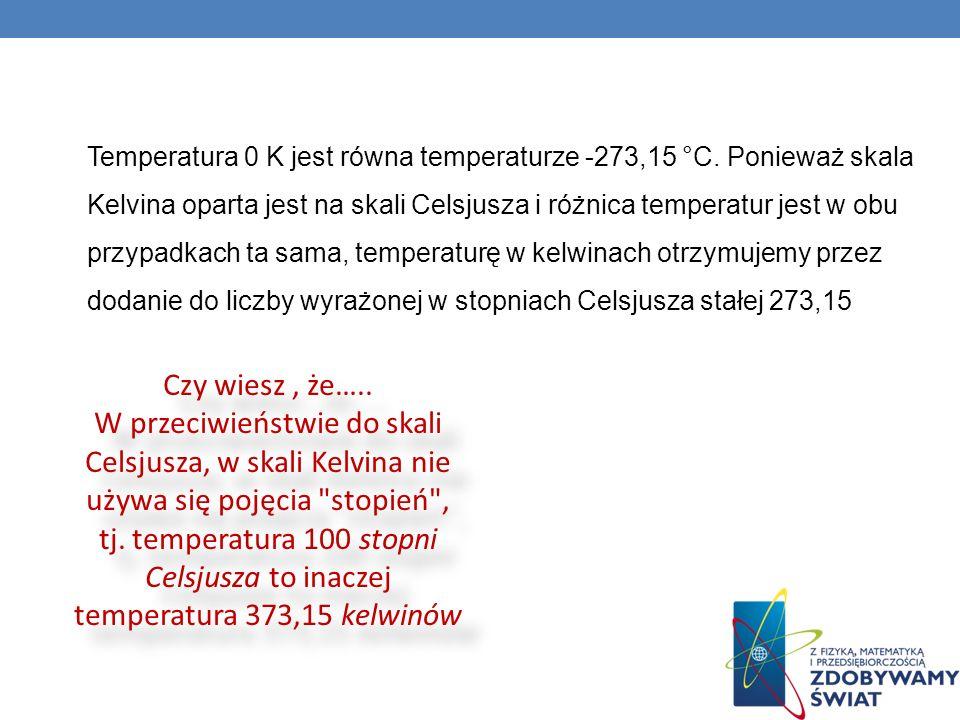 Temperatura 0 K jest równa temperaturze -273,15 °C. Ponieważ skala Kelvina oparta jest na skali Celsjusza i różnica temperatur jest w obu przypadkach