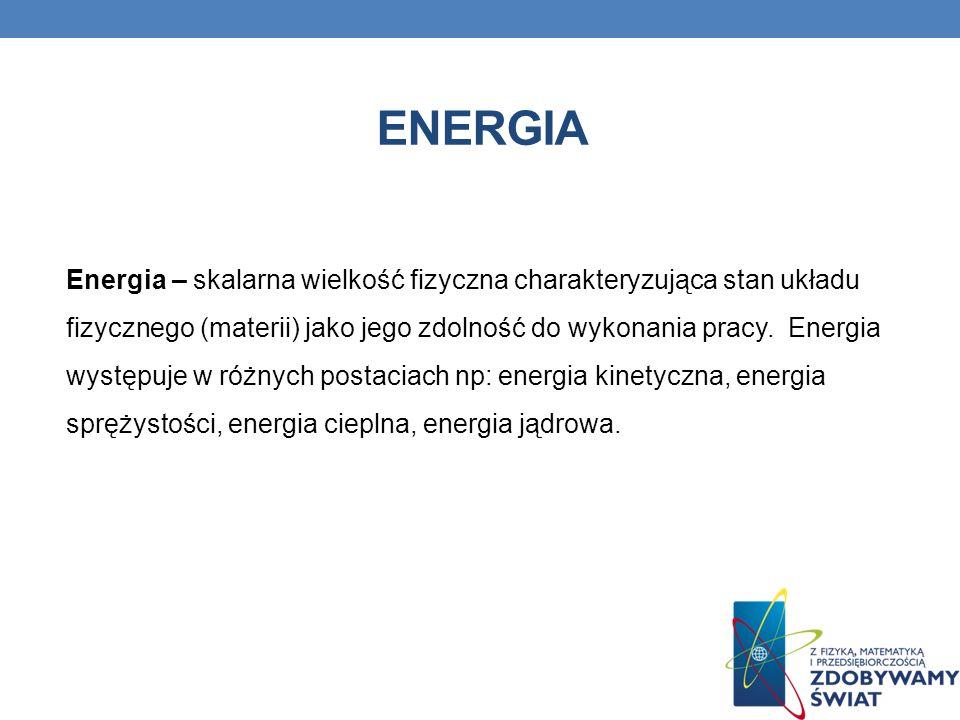 ENERGIA Energia – skalarna wielkość fizyczna charakteryzująca stan układu fizycznego (materii) jako jego zdolność do wykonania pracy. Energia występuj
