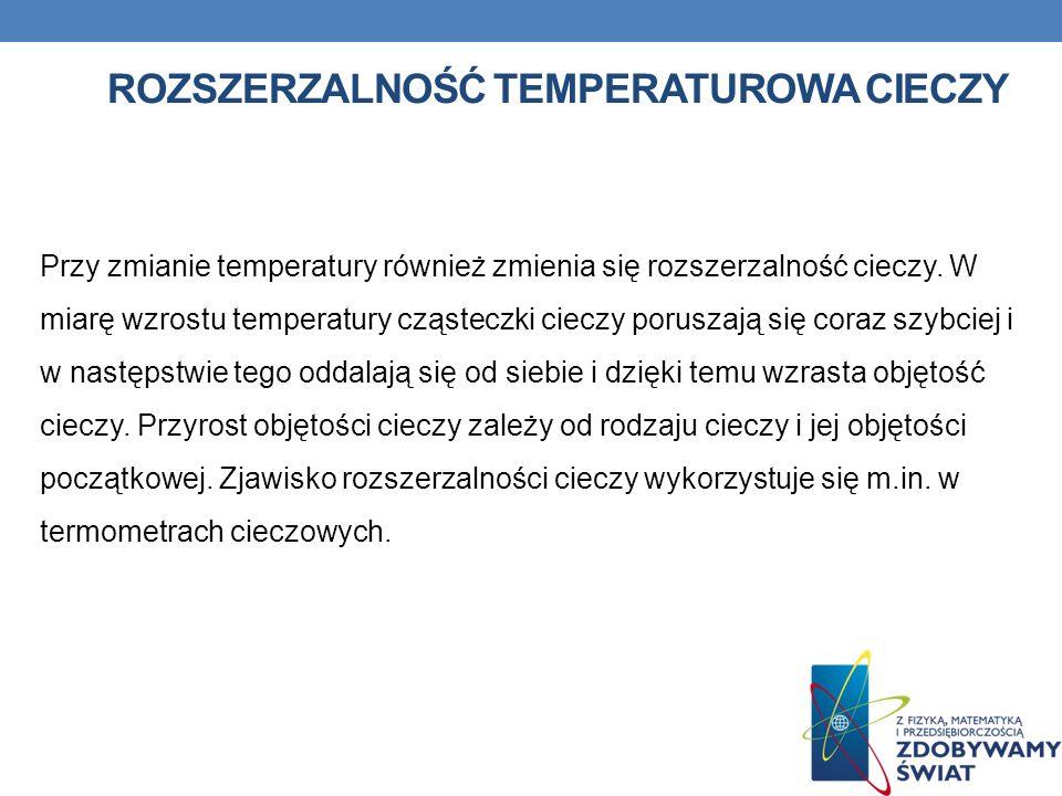 ROZSZERZALNOŚĆ TEMPERATUROWA CIECZY Przy zmianie temperatury również zmienia się rozszerzalność cieczy. W miarę wzrostu temperatury cząsteczki cieczy