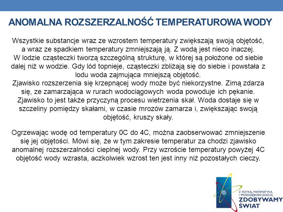 ANOMALNA ROZSZERZALNOŚĆ TEMPERATUROWA WODY Wszystkie substancje wraz ze wzrostem temperatury zwiększają swoją objętość, a wraz ze spadkiem temperatury