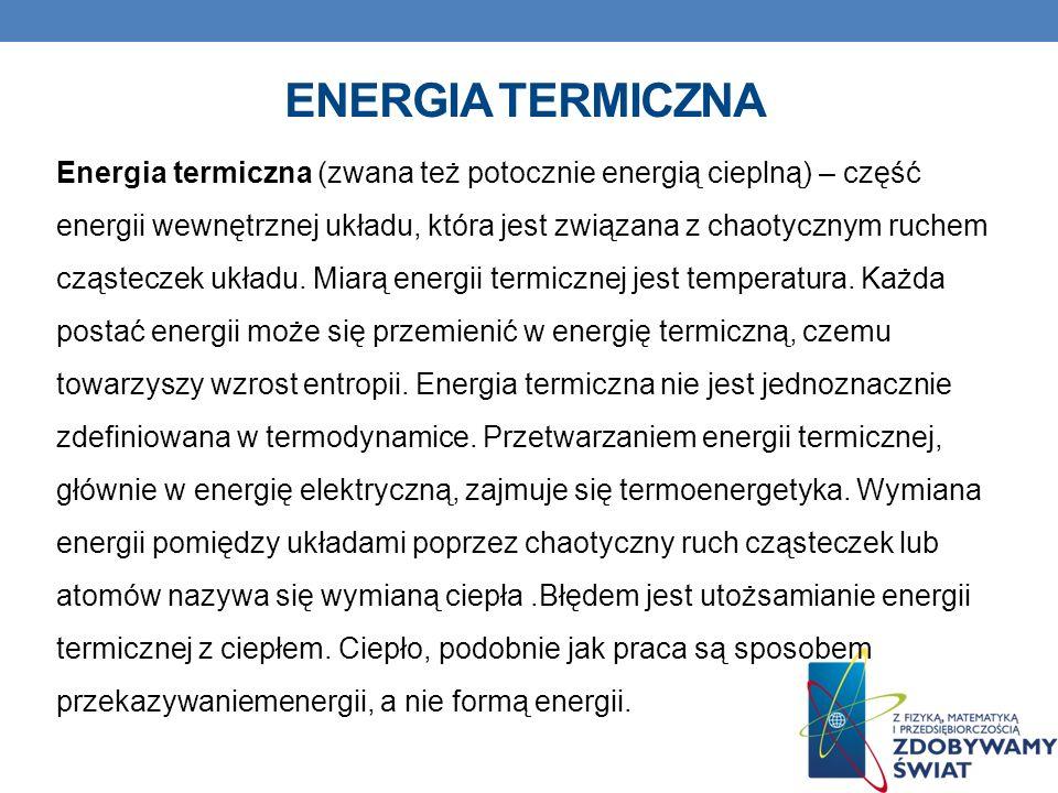 ENERGIA TERMICZNA Energia termiczna (zwana też potocznie energią cieplną) – część energii wewnętrznej układu, która jest związana z chaotycznym ruchem