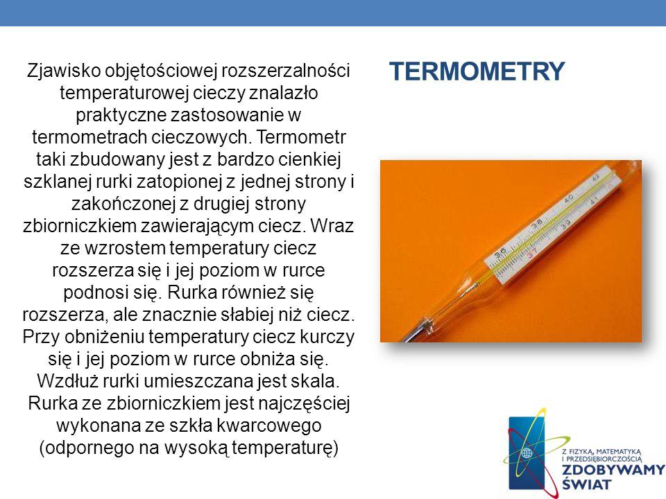 TERMOMETRY Zjawisko objętościowej rozszerzalności temperaturowej cieczy znalazło praktyczne zastosowanie w termometrach cieczowych. Termometr taki zbu