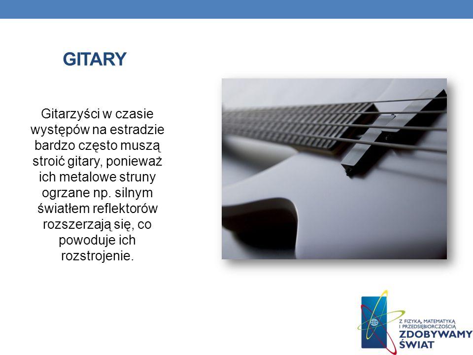 GITARY Gitarzyści w czasie występów na estradzie bardzo często muszą stroić gitary, ponieważ ich metalowe struny ogrzane np. silnym światłem reflektor